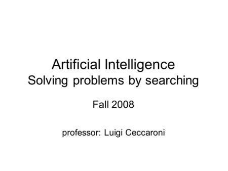 Artificial Intelligence Solving problems by searching Fall 2008 professor: Luigi Ceccaroni.