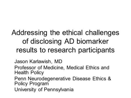 Addressing the ethical challenges of disclosing AD biomarker results to research participants Jason Karlawish, MD Professor of Medicine, Medical Ethics.