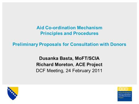 Aid Co-ordination Mechanism Principles and Procedures Preliminary Proposals for Consultation with Donors Dusanka Basta, MoFT/SCIA Richard Moreton, ACE.