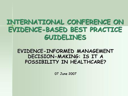 INTERNATIONAL CONFERENCE ON EVIDENCE-BASED BEST PRACTICE GUIDELINES EVIDENCE-INFORMED MANAGEMENT DECISION-MAKING: IS IT A POSSIBILITY IN HEALTHCARE? 07.