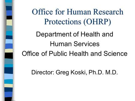 Office for Human Research Protections (OHRP) Department of Health and Human Services Office of Public Health and Science Director: Greg Koski, Ph.D. M.D.