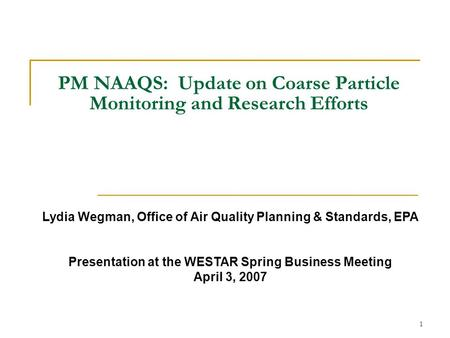 1 PM NAAQS: Update on Coarse Particle Monitoring and Research Efforts Lydia Wegman, Office of Air Quality Planning & Standards, EPA Presentation at the.