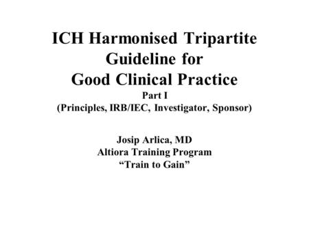 ICH Harmonised Tripartite Guideline for Good Clinical Practice Part I (Principles, IRB/IEC, Investigator, Sponsor) Josip Arlica, MD Altiora Training Program.