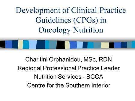 Development of Clinical Practice Guidelines (CPGs) in Oncology Nutrition Charitini Orphanidou, MSc, RDN Regional Professional Practice Leader Nutrition.