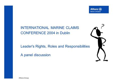 INTERNATIONAL MARINE CLAIMS CONFERENCE 2004 in Dublin Leader's Rights, Roles and Responsibilities A panel discussion.