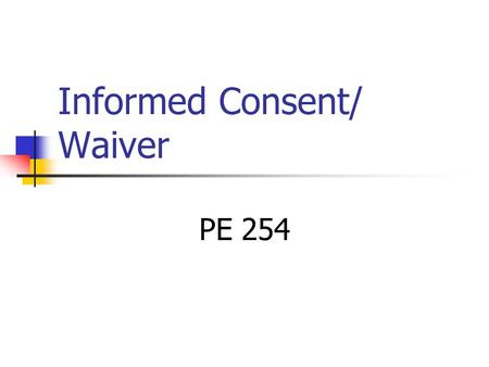 Informed Consent/ Waiver PE 254. Informed Consent Informed consent is a legal condition whereby a person can be said to have given consent based upon.
