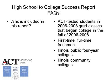 High School to College Success Report FAQs Who is included in this report? ACT-tested students in 2006-2008 grad classes that began college in the fall.