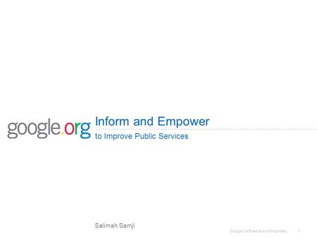 Google Confidential and Proprietary 1 Inform and Empower to Improve Public Services Salimah Samji.