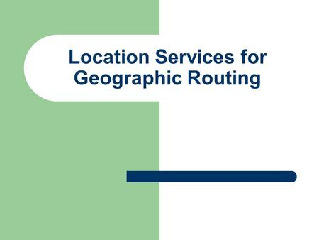 Location Services for Geographic Routing. Geographic Routing Three major components of geographic routing:  Location services (dissemination of location.