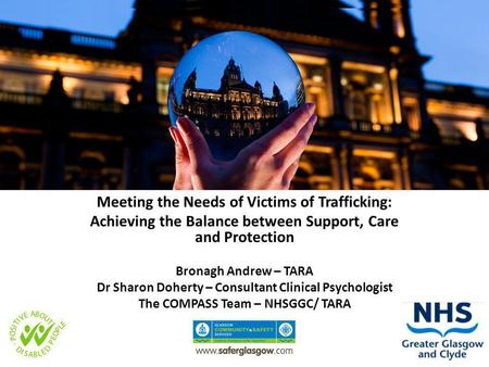 Meeting the Needs of Victims of Trafficking: Achieving the Balance between Support, Care and Protection Bronagh Andrew – TARA Dr Sharon Doherty – Consultant.