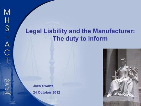 Legal Liability and the Manufacturer: The duty to inform Jaco Swartz 24 October 2012.