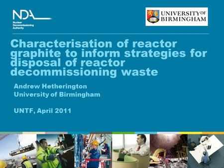 Characterisation of reactor graphite to inform strategies for disposal of reactor decommissioning waste Andrew Hetherington University of Birmingham UNTF,