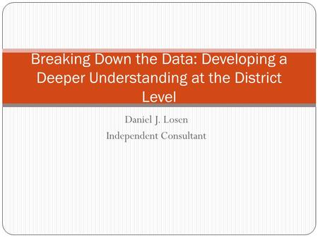 Daniel J. Losen Independent Consultant Breaking Down the Data: Developing a Deeper Understanding at the District Level.