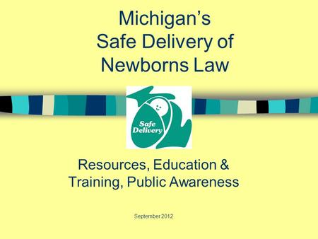 Michigan's Safe Delivery of Newborns Law Resources, Education & Training, Public Awareness September 2012 May.