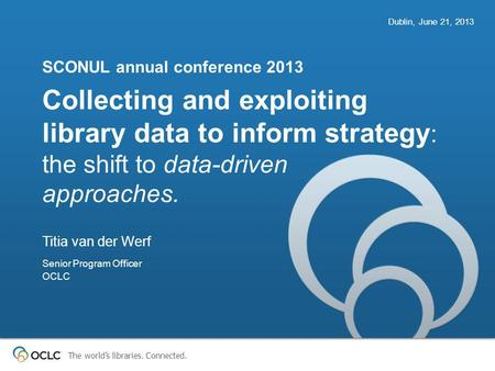 The world's libraries. Connected. Collecting and exploiting library data to inform strategy : the shift to data-driven approaches. SCONUL annual conference.
