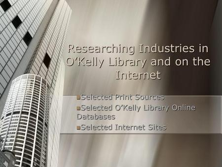 Researching Industries in O'Kelly Library and on the Internet Selected Print Sources Selected Print Sources Selected O'Kelly Library Online Databases Selected.