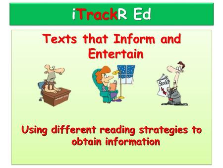 ITrackR Ed Texts that Inform and Entertain Using different reading strategies to obtain information Texts that Inform and Entertain Using different reading.