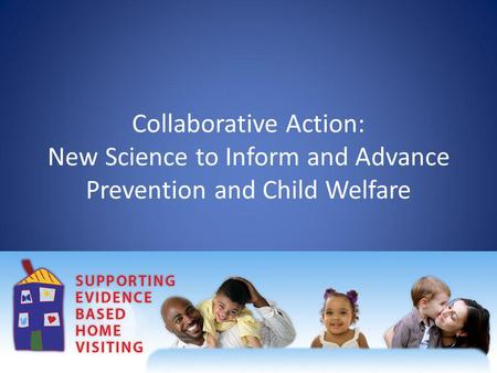 Collaborative Action: New Science to Inform and Advance Prevention and Child Welfare.