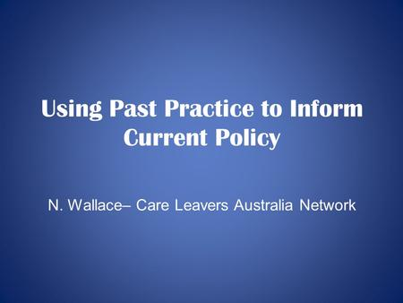 Using Past Practice to Inform Current Policy N. Wallace– Care Leavers Australia Network.