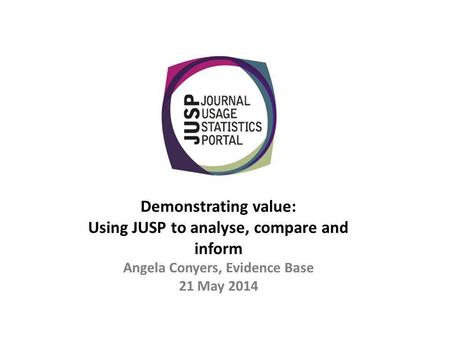 Demonstrating value: Using JUSP to analyse, compare and inform Angela Conyers, Evidence Base 21 May 2014.