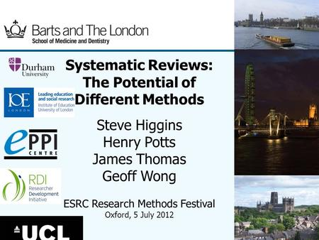 (1) Systematic Reviews: The Potential of Different Methods Steve Higgins Henry Potts James Thomas Geoff Wong ESRC Research Methods Festival Oxford, 5 July.