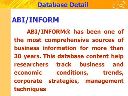 Database Detail ABI/INFORM ABI/INFORM® has been one of the most comprehensive sources of business information for more than 30 years. This database content.