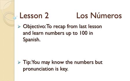Lesson 2 Los Números  Objectivo: To recap from last lesson and learn numbers up to 100 in Spanish.  Tip: You may know the numbers but pronunciation is.