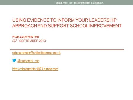 USING EVIDENCE TO INFORM YOUR LEADERSHIP APPROACH AND SUPPORT SCHOOL IMPROVEMENT ROB CARPENTER 26 TH SEPTEMBER 2013