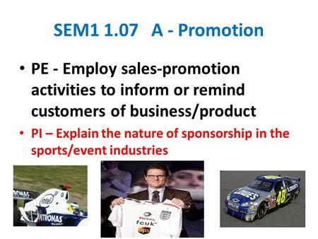 SEM1 1.07 A - Promotion PE - Employ sales-promotion activities to inform or remind customers of business/product PI – Explain the nature of sponsorship.