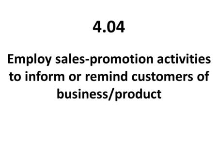 4.04 Employ sales-promotion activities to inform or remind customers of business/product.