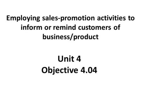 Employing sales-promotion activities to inform or remind customers of business/product Unit 4 Objective 4.04.