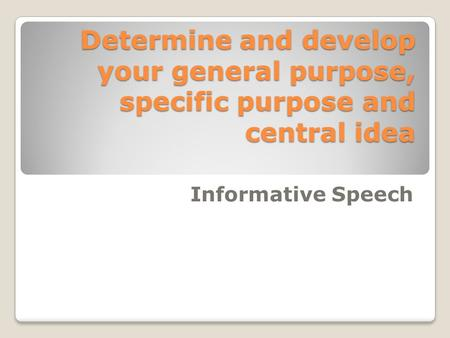 Determine and develop your general purpose, specific purpose and central idea Informative Speech.