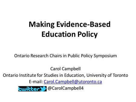 Making Evidence-Based Education Policy Ontario Research Chairs in Public Policy Symposium Carol Campbell Ontario Institute for Studies in Education, University.