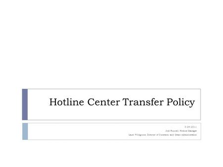 Hotline Center Transfer Policy 3/24/2011 Jodi Russell, Hotline Manager Lauri Wildgoose, Director of Contracts and Grant Administration.