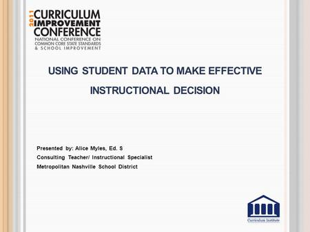 USING STUDENT DATA TO MAKE EFFECTIVE INSTRUCTIONAL DECISION Presented by: Alice Myles, Ed. S Consulting Teacher/ Instructional Specialist Metropolitan.
