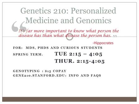 Genetics 210: Personalized Medicine and Genomics FOR: MDS, PHDS AND CURIOUS STUDENTS SPRING TERM. TUE 2:15 – 4:05 THUR. 2:15-4:05 GENOTYPING : $15 COPAY.
