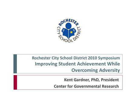 Rochester City School District 2010 Symposium Improving Student Achievement While Overcoming Adversity Kent Gardner, PhD, President Center for Governmental.