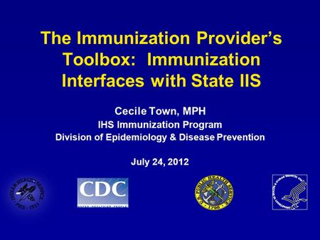 The Immunization Provider's Toolbox: Immunization Interfaces with State IIS Cecile Town, MPH IHS Immunization Program Division of Epidemiology & Disease.