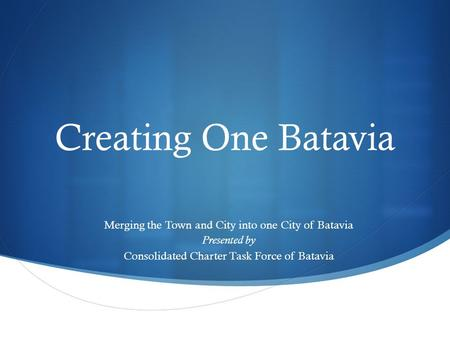  Creating One Batavia Merging the Town and City into one City of Batavia Presented by Consolidated Charter Task Force of Batavia.