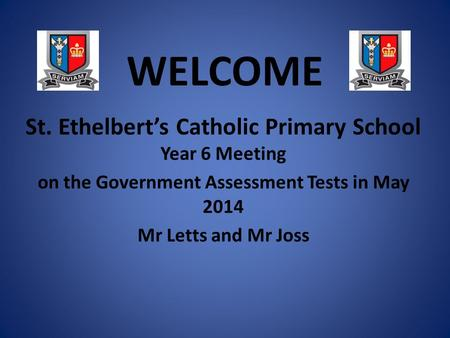 WELCOME St. Ethelbert's Catholic Primary School Year 6 Meeting on the Government Assessment Tests in May 2014 Mr Letts and Mr Joss.