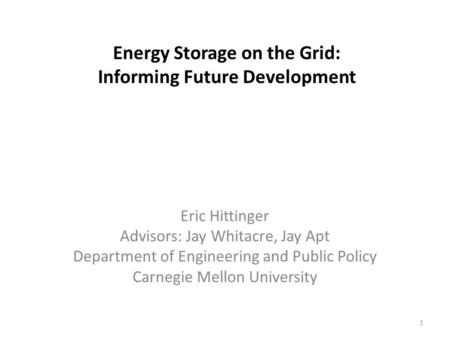 Energy Storage on the Grid: Informing Future Development Eric Hittinger Advisors: Jay Whitacre, Jay Apt Department of Engineering and Public Policy Carnegie.