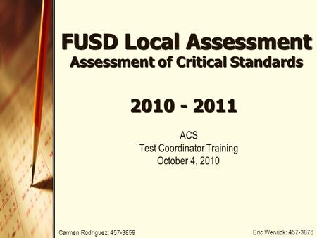FUSD Local Assessment Assessment of Critical Standards ACS Test Coordinator Training October 4, 2010 2010 - 2011 Eric Wenrick: 457-3876 Carmen Rodriguez: