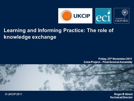 © UKCIP 2011 Learning and Informing Practice: The role of knowledge exchange Roger B Street Technical Director Friday, 25 th November 2011 Crew Project.