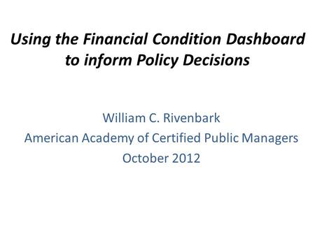 Using the Financial Condition Dashboard to inform Policy Decisions William C. Rivenbark American Academy of Certified Public Managers October 2012.