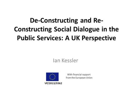 De-Constructing and Re- Constructing Social Dialogue in the Public Services: A UK Perspective Ian Kessler VP/2013/0362 With financial support from the.