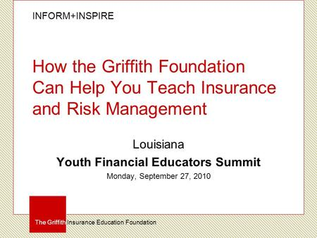 INFORM+INSPIRE The Griffith Insurance Education Foundation How the Griffith Foundation Can Help You Teach Insurance and Risk Management Louisiana Youth.