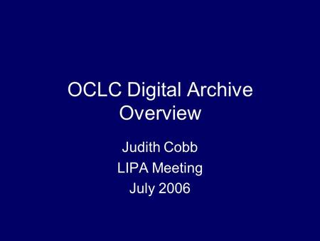 OCLC Digital Archive Overview Judith Cobb LIPA Meeting July 2006.