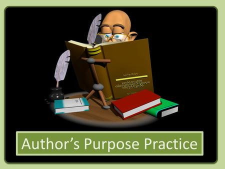 Author's Purpose Practice. Let's see how you do recognizing the author's purpose for writing!