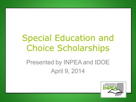 Special Education and Choice Scholarships Presented by INPEA and IDOE April 9, 2014.