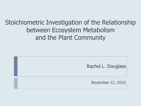 Stoichiometric Investigation of the Relationship between Ecosystem Metabolism and the Plant Community Rachel L. Douglass November 12, 2010.